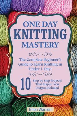 Knitting: One Day Knitting Mastery: The Complete Beginner's Guide to Learn Knitting in Under 1 Day! - 10 Step by Step Projects That Inspire You with Images .(