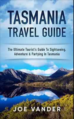 Tasmania Travel Guide: The Ultimate Tourist's Guide to Sightseeing, Adventure & Partying in Tasmania