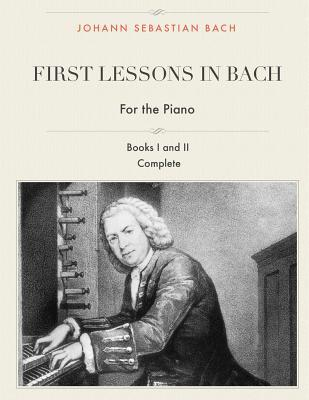 First Lessons in Bach, Books I and II Complete for the Piano: 28 Short Pieces for Piano