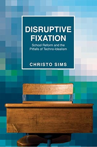 Disruptive Fixation: School Reform and the Pitfalls of Techno-Idealism (Princeton Studies in Culture and Technology Book 11)