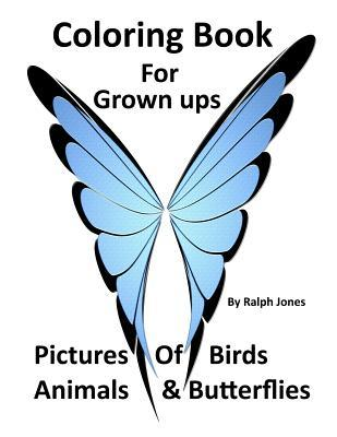 Coloring Book for Grown Ups: Pictures of Birds, Animals, & Butterflies & Much Much More