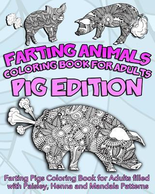 Farting Animals Coloring Book for Adults: Farting Pigs Coloring Book for Adults Filled with Paisley, Henna and Mandala Patterns
