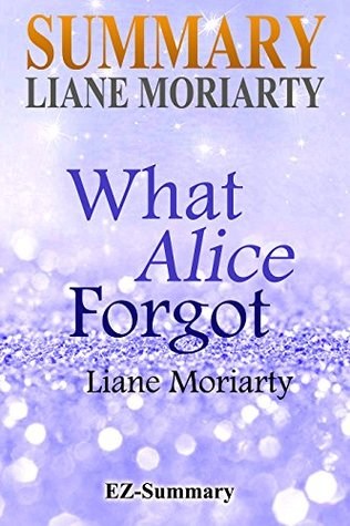Summary - What Alice Forgot: By Liane Moriarty (What Alice Forgot: A Complete Summary - Book, Paperback, Hardcover, Audible, Audio, Cd Book 1)