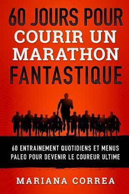 60 Jours Pour Courir Un Marathon Fantastique: 60 Entrainement Quotidiens Et Menus Paleo Pour Devenir Le Coureur Ultime par Mariana Correa