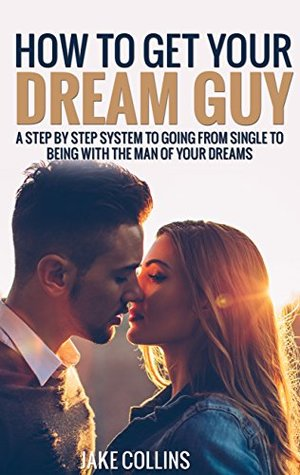 How To Get Your Dream Guy: A Step By Step System To Going From Single To Being With The Man Of Your Dreams