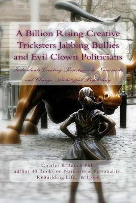 A Billion Rising Creative Tricksters Jabbing Bullies and Evil Clown Politicians: Individuals Creating Resistance to Narcissists and Change: Archetypal Psychology