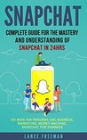 Snapchat: Complete Guide for the Mastery and Understanding of Snapchat in 24hrs -101 Book for Personal Use, Business, Marketing, Money Machine, Snapchat for Dummies
