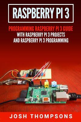 Raspberry Pi 3: New Users Programming Raspberry Pi 3 Guide with Raspberry Pi 3 Projects and Raspberry Pi 3 Programming