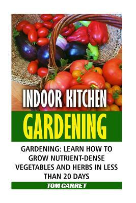 Indoor Kitchen Gardening: Learn How to Grow Nutrient-Dense Vegetables and Herbs in Less Than 20 Days