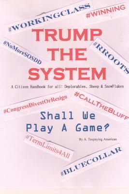 Trump the System a Citizen Handbook for All: Deplorables, Sheep & Snowflakes: Shall We Play a Game?