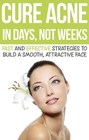 Cure Acne in Days, Not Weeks: Fast and Effective Strategies to Build a Smooth, Attractive Face