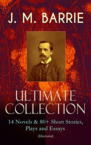 J. M. BARRIE - Ultimate Collection: 14 Novels & 80+ Short Stories, Plays and Essays (Illustrated): Including 4 Books of Memoirs, Complete Peter Pan Series, Thrums Trilogy and more