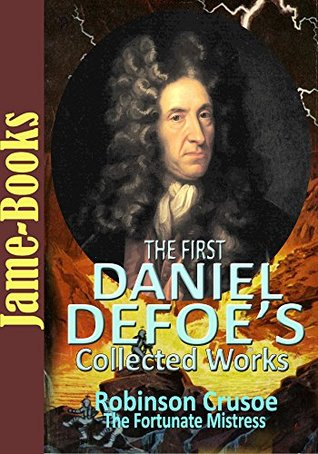 The First Daniel Defoe's Collected Works: Robinson Crusoe, Memoirs of a Cavalier, The Fortunate Mistress, A Journal of the Plague Year, and More! (7 Works)