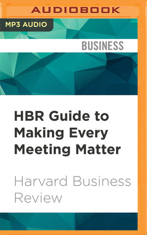 HBR Guide to Making Every Meeting Matter: Craft a clear agenda, Tame troublemakers, Follow through