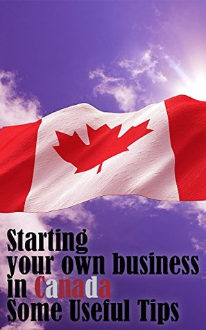 Starting your own business in Canada: Some Useful Tips