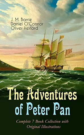 The Adventures of Peter Pan - Complete 7 Book Collection with Original Illustrations: The Magic of Neverland: The Little White Bird, Peter Pan in Kensington ... Story of Peter Pan & The Peter Pan Alphabet