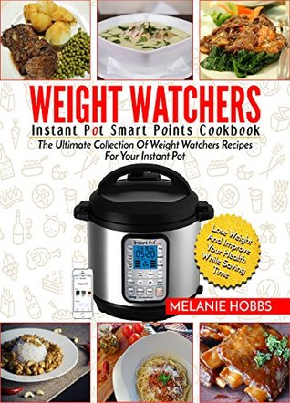 Weight Watchers Instant Pot Smart Points Cookbook: The Ultimate Collection Of Weight Watchers Recipes For Your Instant Pot - Lose Weight And Improve Your ... While Saving Time