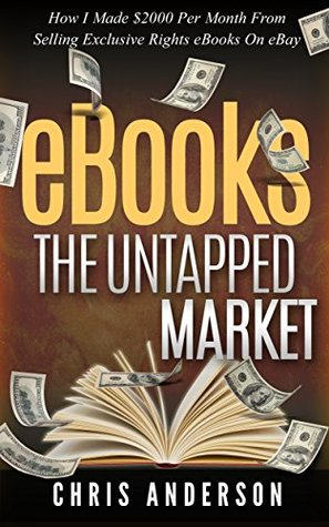 eBooks: The Untapped Market: How I made $2000 Per Month Selling Exclusive Rights eBooks On eBay