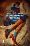 A Construção do Vazio by Patrícia Reis