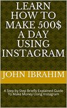 Learn How To Make 500$ A Day Using Instagram : A Step by Step Briefly Explained Guide To Make Money Using Instagram (how to make money using instagram Book 2)