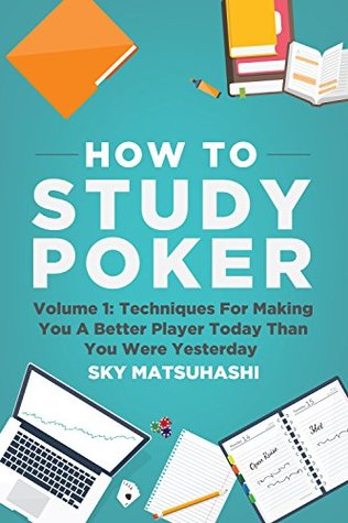 How To Study Poker: Volume 1: Techniques For Making You A Better Player Today Than You Were Yesterday