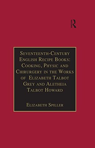 Seventeenth-Century English Recipe Books: Cooking, Physic and Chirurgery in the Works of Elizabeth Talbot Grey and Aletheia Talbot Howard: Essential Works ... â€