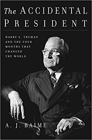 The Accidental President: Harry S. Truman and the Four Months That Changed the World