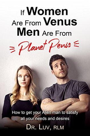 If Women are From Venus, Men are from Planet Penis: How to Get Your Alien Man to Satisfy All Your Needs and Desires