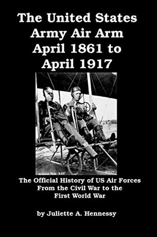The United States Army Air Arm April 1861 to April 1917: The Official History of US Air Forces From the Civil War to the First World War [Illustrated]