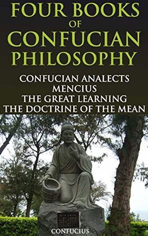 FOUR BOOKS OF CONFUCIAN PHILOSOPHY: CONFUCIAN ANALECTS, MENCIUS, THE GREAT LEARNING AND THE DOCTRINE OF THE MEAN - Annotated CONFUCIANISM PHILOSOPHY BELIEFS
