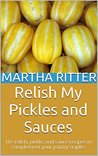 Relish My Pickles and Sauces: 10+ relish, pickle, and sauce recipes to complement your pantry staples