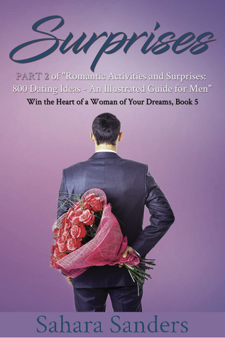 "SURPRISES: PART 2 of ""Romantic Activities and Surprises: 800 Dating Ideas - An Illustrated Guide for Men"" (Win the Heart of a Woman of Your Dreams, #5)"