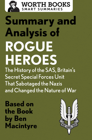 Summary and Analysis of Rogue Heroes: The History of the SAS, Britain's Secret Special Forces Unit That Sabotaged the Nazis and Changed the Nature of War: Based on the Book by Ben Macintyre