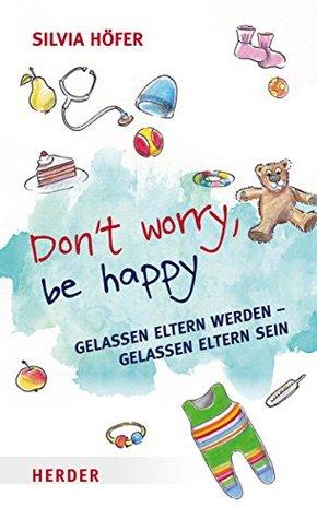 Don´t worry, be happy: Gelassen Eltern werden - gelassen Eltern sein