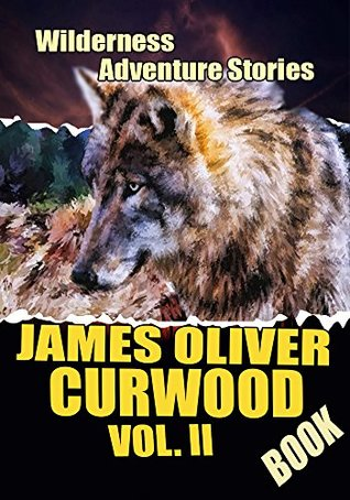 THE JAMES OLIVER CURWOOD BOOK VOL. II: THE VALLEY OF SILENT MEN,THE FLAMING FORREST,THE ALASKAN, FLOWER OF THE NORTH,ISOBEL,THE HUNTED WOMAN...: The Wilderness Adventure Stories