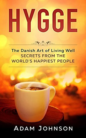 Hygge: The Danish Art of Living Well – Secrets From the World's Happiest People