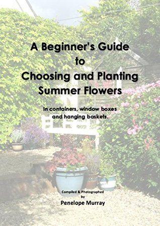 A Beginner's Guide to Choosing and Planting Summer Flowers: In containers, window boxes and hanging baskets