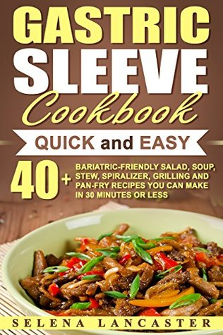 Gastric Sleeve Cookbook: QUICK and EASY – 40+ Bariatric-Friendly Salad, Soup, Stew, Vegetable Noodles, Grilling, Stir-Fry and Braising Recipes You Can ... or Less (Effortless Bariatric Cookbook 6)
