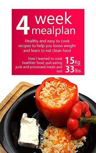 4 Week Meal Plan: Healthy and easy to cook recipes to help you loose weight and learn to eat clean food: How I learned to cook healthier food, quit eating junk, processed meals and lost 15kg / 33lbs