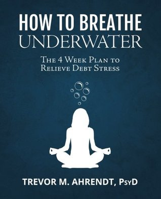 How to Breathe Underwater: The 4 Week Plan to Relieve Debt Stress