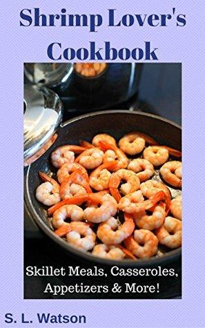 Shrimp Lover's Cookbook: Skillet Meals, Casseroles, Appetizers & More! (Southern Cooking Recipes Book 55)