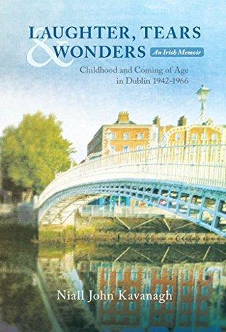 LAUGHTER, TEARS & WONDERS: An Irish Memoir: Childhood and Coming of Age in Dublin 1942-1966