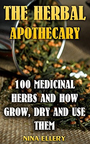 The Herbal Apothecary: 100 Medicinal Herbs and How Grow, Dry And Use Them: