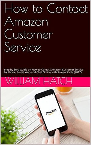 How to Contact Amazon Customer Service by Phone, Email and Web chatting: Step by Step Guide on How to Contact Amazon Customer Service by Phone, Email, Web and Chat Online with Screen Shots (2017)