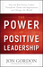 The Power of Positive Leadership: How and Why Positive Leaders Transform Teams and Organizations and Change the World
