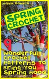 Spring Crochet: 9 Wonderful Crochet Patterns To Bring You Spring Mood: (Crochet Hook A, Crochet Accessories, Crochet Patterns, Crochet Books, Easy Crocheting For Dummie