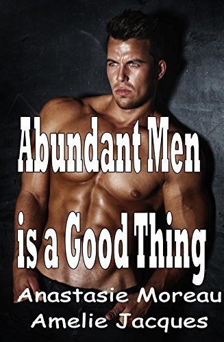 Abundant Men Is A Good Thing:(Things Go Better in Groups): Ten Explicit Group Sex Erotica Stories