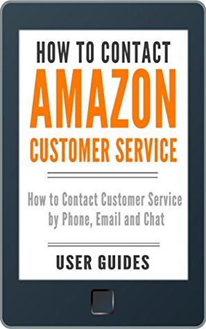 How to Contact Amazon Customer Service: How to Contact Customer Service by Phone, Email and Chat (2017) (With Screenshots!) (Amazon User Guide)