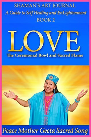 LOVE: The Ceremonial Bowl and Sacred Flame (Shaman's Art Journal: A Guide to Self Healing and EnLightenment Book 2)