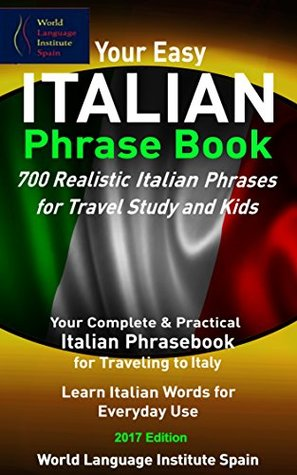 Your Easy Italian Phrase Book 700 Realistic Italian Phrases for Travel Study and Kids: Your Complete Italian Phrasebook for Traveling to Italy Learn Italian Phrases for Everyday Use